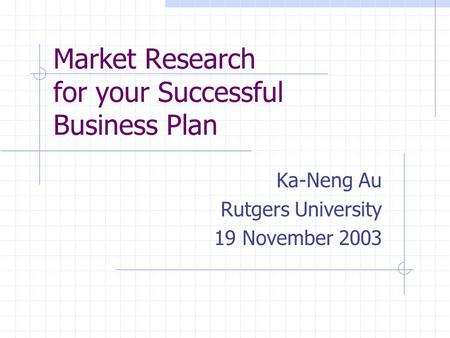 Market Research for your Successful Business Plan Ka-Neng Au Rutgers University 19 November 2003.