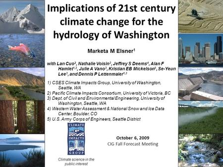 Implications of 21st century climate change for the hydrology of Washington October 6, 2009 CIG Fall Forecast Meeting Climate science in the public interest.
