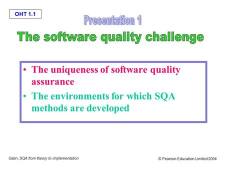 OHT 1.1 Galin, SQA from theory to implementation © Pearson Education Limited 2004 The uniqueness of software quality assurance The environments for which.