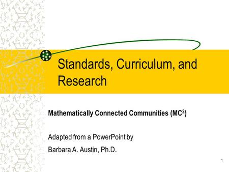 1 Standards, Curriculum, and Research Mathematically Connected Communities (MC 2 ) Adapted from a PowerPoint by Barbara A. Austin, Ph.D.
