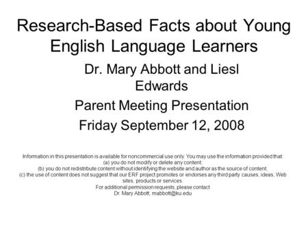 Research-Based Facts about Young English Language Learners Dr. Mary Abbott and Liesl Edwards Parent Meeting Presentation Friday September 12, 2008 Information.