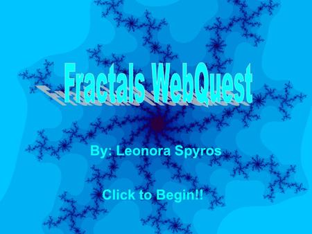 Fractals WebQuest By: Leonora Spyros Click to Begin!!