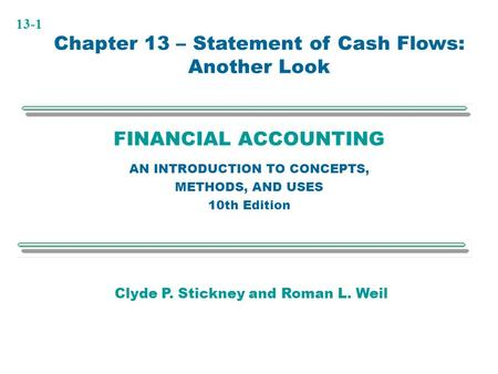 13-1 FINANCIAL ACCOUNTING AN INTRODUCTION TO CONCEPTS, METHODS, AND USES 10th Edition Chapter 13 – Statement of Cash Flows: Another Look Clyde P. Stickney.