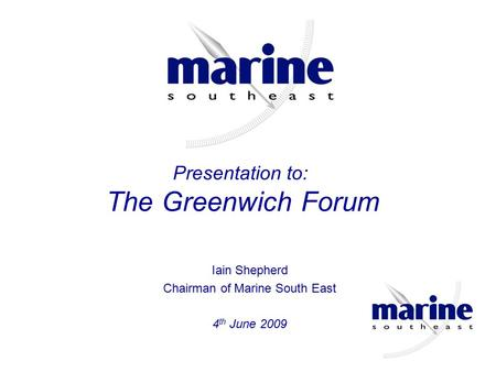 Iain Shepherd Chairman of Marine South East 4 th June 2009 Presentation to: The Greenwich Forum.