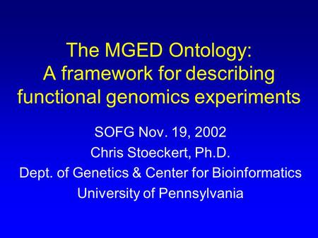 The MGED Ontology: A framework for describing functional genomics experiments SOFG Nov. 19, 2002 Chris Stoeckert, Ph.D. Dept. of Genetics & Center for.