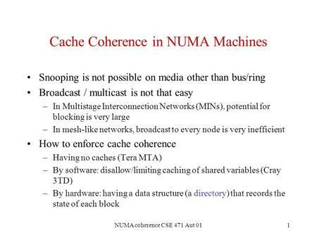 NUMA coherence CSE 471 Aut 011 Cache Coherence in NUMA Machines Snooping is not possible on media other than bus/ring Broadcast / multicast is not that.