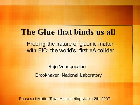 The Glue that binds us all Phases of Matter Town Hall meeting, Jan. 12th, 2007 Probing the nature of gluonic matter with EIC: the world's first eA collider.