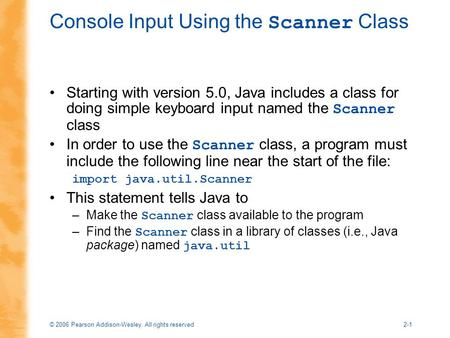 © 2006 Pearson Addison-Wesley. All rights reserved2-1 Console Input Using the Scanner Class Starting with version 5.0, Java includes a class for doing.