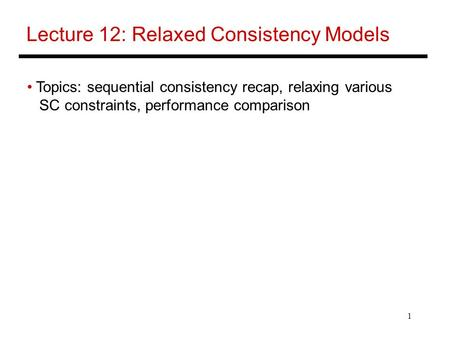 1 Lecture 12: Relaxed Consistency Models Topics: sequential consistency recap, relaxing various SC constraints, performance comparison.