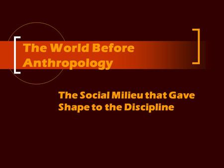 The World Before Anthropology The Social Milieu that Gave Shape to the Discipline.