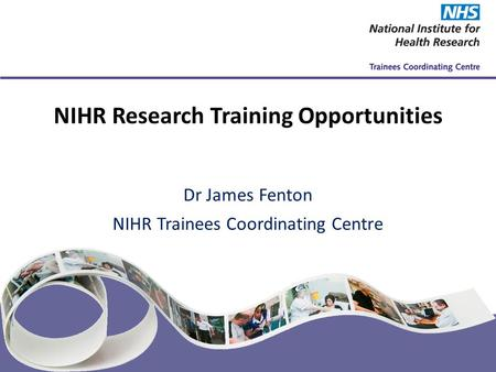 NIHR Trainees Coordinating Centre www.nihrtcc.nhs.uk NIHR Research Training Opportunities Dr James Fenton NIHR Trainees Coordinating Centre.