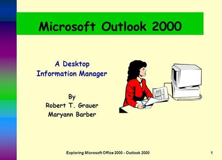Exploring Microsoft Office 2000 - Outlook 20001 Microsoft Outlook 2000 A Desktop Information Manager By Robert T. Grauer Maryann Barber.