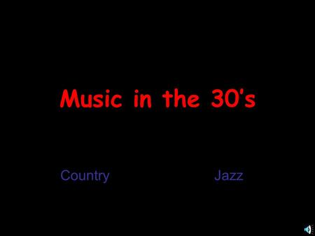 Music in the 30's CountryJazz Country History of Country Music Country When it Started ? In the Early 1920s Who it Came From? Immigrants from Great.