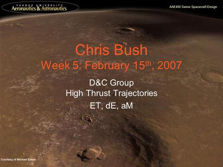 AAE450 Senior Spacecraft Design Chris Bush Week 5: February 15 th, 2007 D&C Group High Thrust Trajectories ET, dE, aM.
