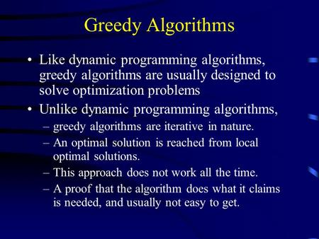 Greedy Algorithms Like dynamic programming algorithms, greedy algorithms are usually designed to solve optimization problems Unlike dynamic programming.