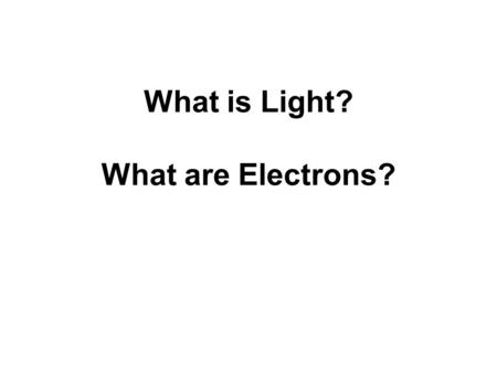 What is Light? What are Electrons?. Light Is light a wave or a stream of particles?