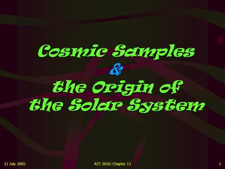 21 July 2005AST 2010: Chapter 131 Cosmic Samples & the Origin of the Solar System.