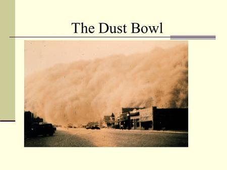 The Dust Bowl. What is the Dust* Bowl? an area where a series of dust storms took place from 1931 to 1936 (in some areas until 1940) major ecological.