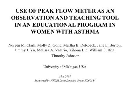 USE OF PEAK FLOW METER AS AN OBSERVATION AND TEACHING TOOL IN AN EDUCATIONAL PROGRAM IN WOMEN WITH ASTHMA Noreen M. Clark, Molly Z. Gong, Martha B. DeRoeck,