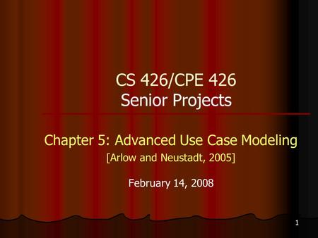 1 CS 426/CPE 426 Senior Projects Chapter 5: Advanced Use Case Modeling [Arlow and Neustadt, 2005] February 14, 2008.
