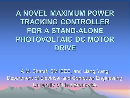 A NOVEL MAXIMUM POWER TRACKING CONTROLLER FOR A STAND-ALONE PHOTOVOLTAIC DC MOTOR DRIVE A.M. Sharaf, SM IEEE, and Liang Yang Department of Electrical and.