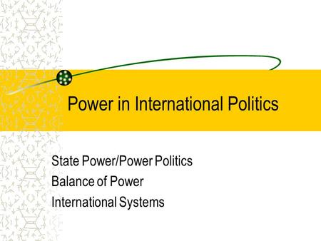 Power in International Politics State Power/Power Politics Balance of Power International Systems.