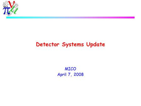 Detector Systems Update MICO April 7, 2008. MICE Detector Systems  CKOV u Installed, first signals seen  TOF0/1 u 8 new H6533MOD assembly PMTs have.