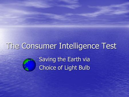 The Consumer Intelligence Test Saving the Earth via Choice of Light Bulb.
