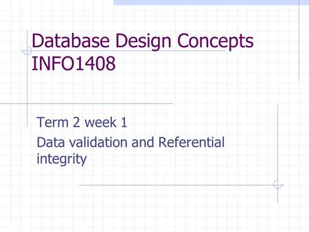 Database Design Concepts INFO1408 Term 2 week 1 Data validation and Referential integrity.