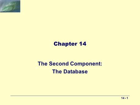 14 - 1 Chapter 14 The Second Component: The Database.