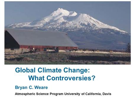 Global Climate Change: What Controversies? Bryan C. Weare Atmospheric Science Program University of California, Davis.