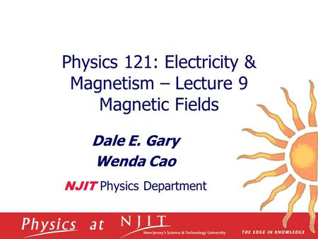 Physics 121: Electricity & Magnetism – Lecture 9 Magnetic Fields Dale E. Gary Wenda Cao NJIT Physics Department.