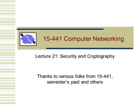 15-441 Computer Networking Lecture 21: Security and Cryptography Thanks to various folks from 15-441, semester's past and others.
