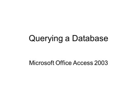 Querying a Database Microsoft Office Access 2003.
