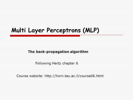 Multi Layer Perceptrons (MLP) Course website:  The back-propagation algorithm Following Hertz chapter 6.