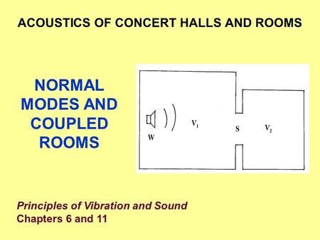 NORMAL MODES AND COUPLED ROOMS ACOUSTICS OF CONCERT HALLS AND ROOMS Principles of Vibration and Sound Chapters 6 and 11.