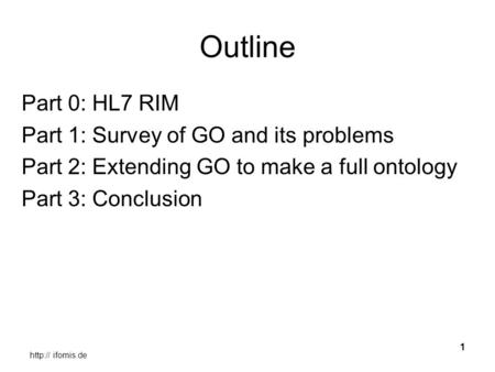 ifomis.de 1 Outline Part 0: HL7 RIM Part 1: Survey of GO <strong>and</strong> its problems Part 2: Extending GO to make a full ontology Part 3: Conclusion.