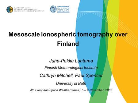 Mesoscale ionospheric tomography over Finland Juha-Pekka Luntama Finnish Meteorological Institute Cathryn Mitchell, Paul Spencer University of Bath 4th.