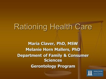 Rationing Health Care Maria Claver, PhD, MSW Melanie Horn Mallers, PhD Department of Family & Consumer Sciences Gerontology Program.