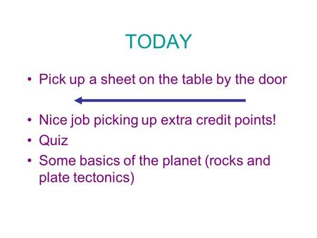 TODAY Pick up a sheet on the table by the door Nice job picking up extra credit points! Quiz Some basics of the planet (rocks and plate tectonics)