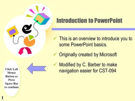 Click Left Mouse Button or Press Space Bar to continue Introduction to PowerPoint This is an overview to introduce you to some PowerPoint basics. Originally.