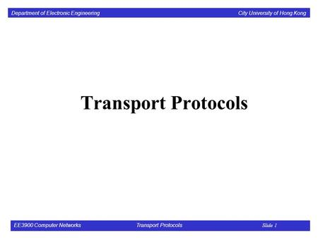 Department of Electronic Engineering City University of Hong Kong EE3900 Computer Networks Transport Protocols Slide 1 Transport Protocols.