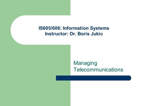 IS605/606: Information Systems Instructor: Dr. Boris Jukic Managing Telecommunications.
