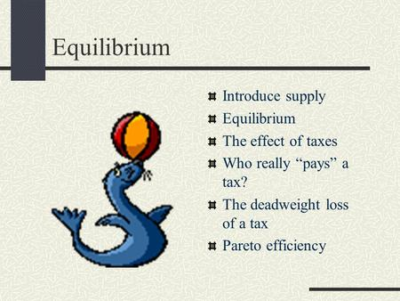 "Equilibrium Introduce supply Equilibrium The effect of taxes Who really ""pays"" a tax? The deadweight loss of a tax Pareto efficiency."