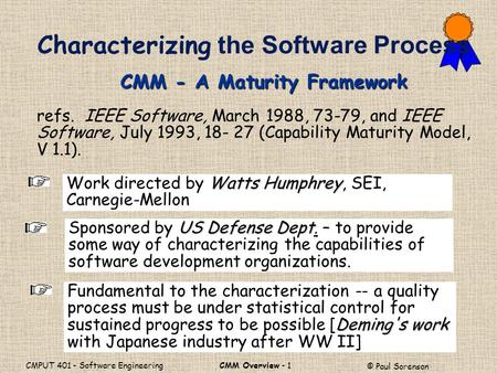 CMM Overview - 1 © Paul Sorenson CMPUT 401 - Software Engineering refs. IEEE Software, March 1988, 73-79, and IEEE Software, July 1993, 18- 27 (Capability.