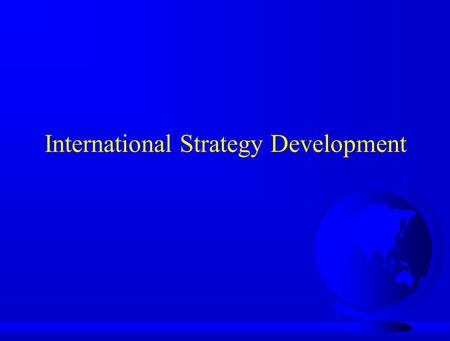 International Strategy Development. Developing a Marketing Strategy F Situation Analysis –Country Analysis u Economic u Political u Cultural u Legal u.