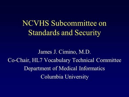 NCVHS Subcommittee on Standards and Security James J. Cimino, M.D. Co-Chair, HL7 Vocabulary Technical Committee Department of Medical Informatics Columbia.