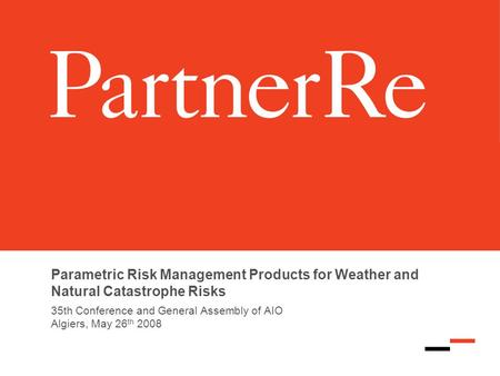 Parametric Risk Management Products for Weather and Natural Catastrophe Risks 35th Conference and General Assembly of AIO Algiers, May 26 th 2008.