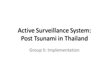 Active Surveillance System: Post Tsunami in Thailand Group II: Implementation.