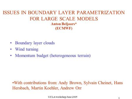 UCLA workshop June 2005 1 ISSUES IN BOUNDARY LAYER PARAMETRIZATION FOR LARGE SCALE MODELS Anton Beljaars* (ECMWF) Boundary layer clouds Wind turning Momentum.